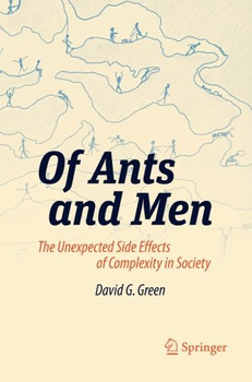 Of Ants and Men: The Unexpected Side Effects of Complexity in Society (Green Energy and Technology) - Green, David G.