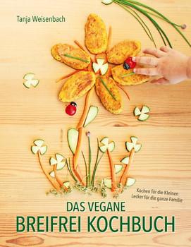 Das vegane Breifrei Kochbuch: Kochen für die Kleinen - Lecker für die ganze Familie - Tanja Weisenbach [Gebundene Ausgabe]