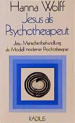Jesus als Psychotherapeut: Jesu Menschenbehandlung als Modell moderner Psychotherapie - Hanna Wolff