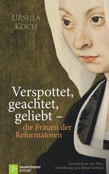 Verspottet, geachtet, geliebt - die Frauen der Reformatoren: Geschichten von Mut, Anfechtung und Beharrlichkeit - Ursula Koch