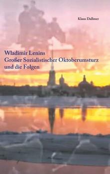 Wladimir Lenins Großer Sozialistischer Oktoberumsturz und die Folgen - Klaus Dallmer  [Taschenbuch]