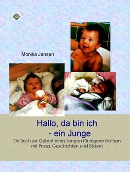 Hallo, da bin ich - ein Junge!. Ein Buch zur Geburt eines Jungen für eigene Notizen mit Prosa, Geschichten und Bildern - Monika Jansen [Gebundene Ausgabe]