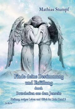 Finde deine Bestimmung und Erfüllung durch Botschaften aus dem Jenseits - Heilung, ewiges Leben und Glück im Licht Band 2 - Mathias Stumpf  [Taschenbuch]