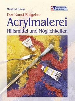 Der Kunst-Ratgeber. Acrylmalerei. Hilfsmittel und Möglichkeiten - Manfred Hönig
