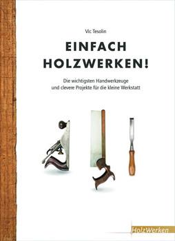 Einfach Holzwerken!. Die wichtigsten Handwerkzeuge und clevere Projekte für die kleine Werkstatt - Vic Tesolin  [Gebundene Ausgabe]