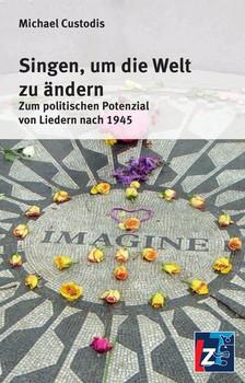 Singen, um die Welt zu ändern. Zum politischen Potenzial von Liedern nach 1945 - Michael Custodis [Taschenbuch]