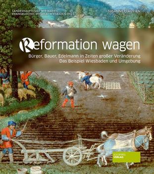 Reformation wagen. Bürger, Bauer, Edelmann in Zeiten großer Veränderung. Das Beispiel Wiesbaden und Umgebung - Susanne Claussen  [Gebundene Ausgabe]