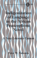 Indigenization of Language in the African Francophone Novel. A New Literary Canon - Peter W. Vakunta  [Gebundene Ausgabe]