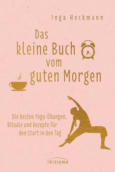 Das kleine Buch vom guten Morgen. Die besten Yoga-Übungen, Rituale und Rezepte für den Start in den Tag - Inga Heckmann  [Gebundene Ausgabe]