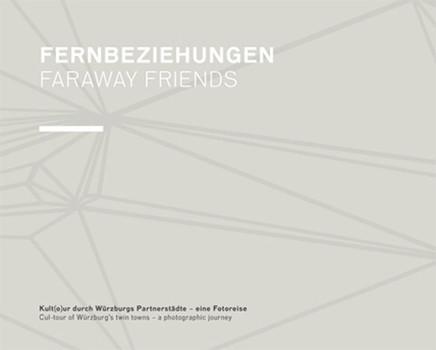 Fernbeziehungen. Faraway Friends.: Kult(o)ur durch Würzburgs Partnerstädte - eine Fotoreise. Cul-tour of Würzburg's twin towns - a photographic journey.