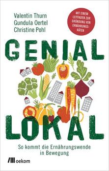 Genial lokal. So kommt die Ernährungswende in Bewegung: Mit einem Leitfaden zur Gründung von Ernährungsräten - Christine Pohl  [Taschenbuch]