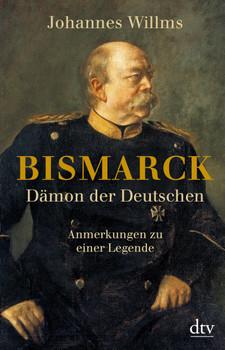 Bismarck - Dämon der Deutschen: Anmerkungen zu einer Legende Mit einem Vorwort zur Taschenbuchausgabe - Willms, Johannes