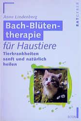 Bach- Blütentherapie für Haustiere. Tierkrankheiten sanft und natürlich heilen. - Anne Lindenberg