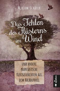 Das Fehlen des Flüsterns im Wind … und andere phantastische Kurzgeschichten aus dem Halbdunkel - Miriam Schäfer  [Taschenbuch]