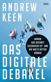 Das digitale Debakel: Warum das Internet gescheitert ist - und wie wir es retten können - Andrew Keen [Gebundene Ausgabe]