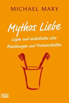 Mythos Liebe: Lügen und Wahrheiten über Beziehungen und Partnerschaften - Michael Mary