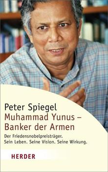 Muhammad Yunus - Banker der Armen: Der Friedensnobelpreisträger. Sein Leben. Seine Vision. Seine Wirkung (HERDER spektrum) - Peter Spiegel