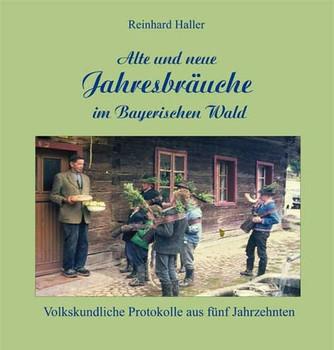 Alte und neue Jahresbräuche im Bayerischen Wald. Volkskundliche Protokolle aus fünf Jahrzehnten - Reinhard Haller  [Gebundene Ausgabe]