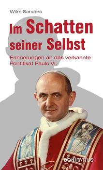 Im Schatten seiner Selbst. Erinnerungen an das verkannte Pontifikat Pauls VI. - Wilm Sanders  [Taschenbuch]