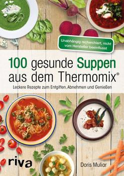 100 gesunde Suppen aus dem Thermomix®. Leckere Rezepte zum Entgiften, Abnehmen und Genießen - Doris Muliar  [Taschenbuch]