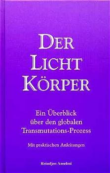Der Lichtkörper. Ein Überblick über den globalen Transmutations-Prozess. (Mit praktischen Anleitungen.) - Reindjen Anselmi