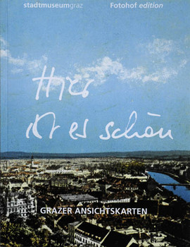 Hier ist es schön! Grazer Ansichtskarten: Aus den Sammlungen des Stadtmuseum Graz