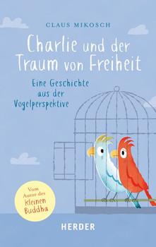 Charlie und der Traum von Freiheit. Eine Geschichte aus der Vogelperspektive - Claus Mikosch  [Gebundene Ausgabe]