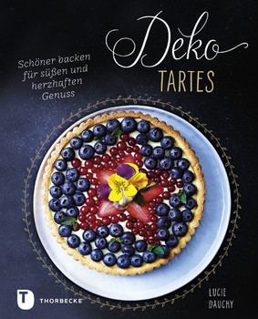 Deko-Tartes. Schöner backen für süßen und herzhaften Genuss - Lucie Dauchy  [Gebundene Ausgabe]