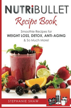 Nutribullet Recipe Book: Smoothie Recipes for Weight-Loss, Detox, Anti-Aging & So Much More! - Shaw, Stephanie