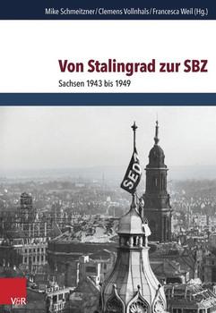 Von Stalingrad zur SBZ. Sachsen 1943 bis 1949 [Gebundene Ausgabe]