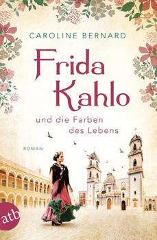 Frida Kahlo und die Farben des Lebens. Roman - Caroline Bernard  [Taschenbuch]
