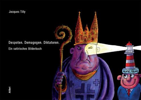 Despoten – Demagogen - Diktatoren. Ein satirisches Bilderbuch - Jacques Tilly  [Gebundene Ausgabe]