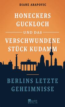Honeckers Guckloch und das verschwundene Stück Kudamm: Berlins letzte Geheimnisse - Arapovic, Diane