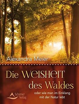 Die Weisheit des Waldes: oder wie man im Einklang mit der Natur lebt - Alexandra Meier [Taschenbuch]
