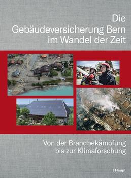 Die Gebäudeversicherung Bern im Wandel der Zeit. Von der Brandbekämpfung bis zur Klimaforschung [Gebundene Ausgabe]