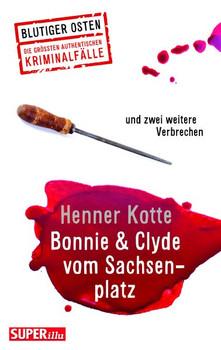 Bonnie & Clyde vom Sachsenplatz. und zwei weitere authentische Kriminalfälle aus Dresden - Henner Kotte  [Taschenbuch]