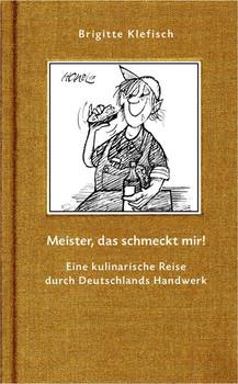 Meister, das schmeckt mir!. Eine kulinarische Reise durch Deutschlands Handwerk - Klefisch Brigitte  [Gebundene Ausgabe]
