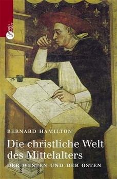 Die christliche Welt des Mittelalters. Der Westen und der Osten - Bernard Hamilton