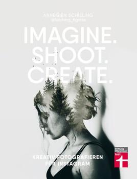 Imagine. Shoot. Create.. Kreativ fotografieren für Instagram - Annegien Schilling  [Taschenbuch]