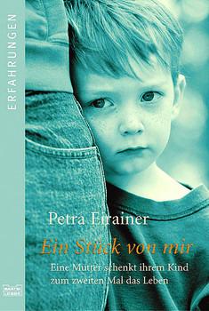 Ein Stück von mir: Eine Mutter schenkt ihrem Kind zum zweiten Mal das Leben - Petra Eirainer