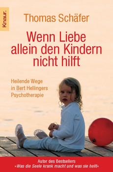 Wenn Liebe allein den Kindern nicht hilft: Heilende Wege in Bert Hellingers Psychotherapie - Thomas Schäfer