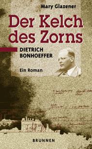 Der Kelch des Zorns. Sonderausgabe. Dietrich Bonhoeffer. Ein Roman - Mary Glazener