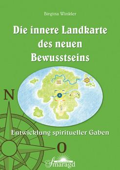 Die innere Landkarte des neuen Bewusstseins - Entwicklung spiritueller Gaben - Birgitta Winkler