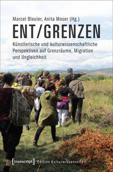 ent/grenzen. Künstlerische und kulturwissenschaftliche Perspektiven auf Grenzräume, Migration und Ungleichheit [Taschenbuch]