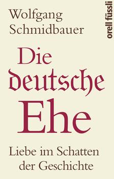 Die deutsche Ehe: Liebe im Schatten der Geschichte - Schmidbauer, Wolfgang