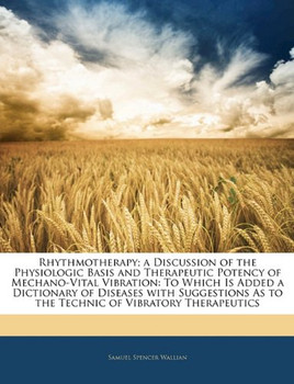 Rhythmotherapy; A Discussion of the Physiologic Basis and Therapeutic Potency of Mechano-Vital Vibration: To Which Is Added a Dictionary of Diseases w - Wallian, Samuel Spencer