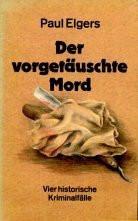 Der vorgetäuschte Mord : Vier historische Kriminalfälle. - Paul Elgers