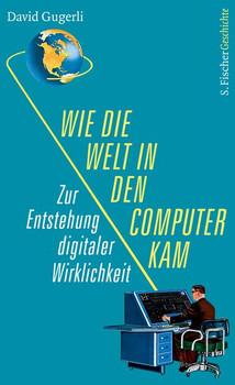Wie die Welt in den Computer kam. Zur Entstehung digitaler Wirklichkeit - David Gugerli  [Gebundene Ausgabe]