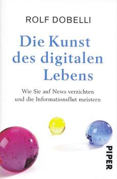 Die Kunst des digitalen Lebens: Wie Sie auf News verzichten und die Informationsflut meistern - Rolf Dobelli [Gebundene Ausgabe]