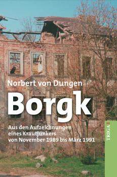 Borgk: Aus den Aufzeichnungen eines Krautjunkers von November 1989 bis März 1991. Roman. - Dungen, Norbert von